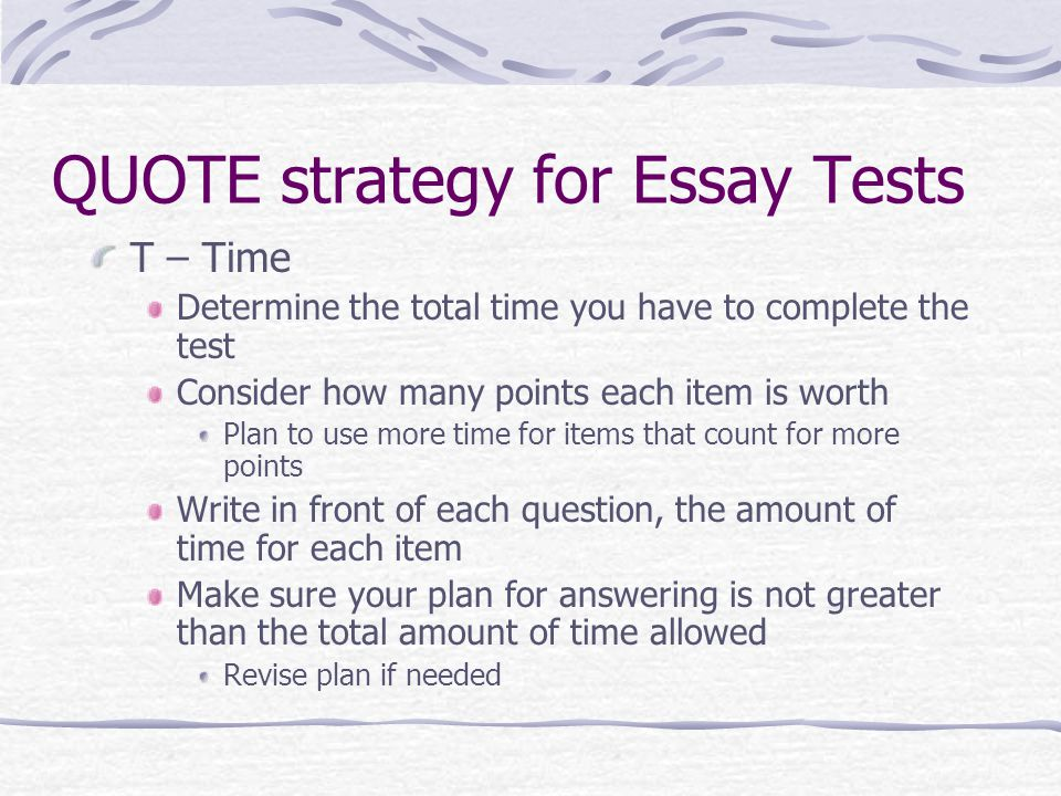 QUOTE strategy for Essay Tests T – Time Determine the total time you have to complete the test Consider how many points each item is worth Plan to use