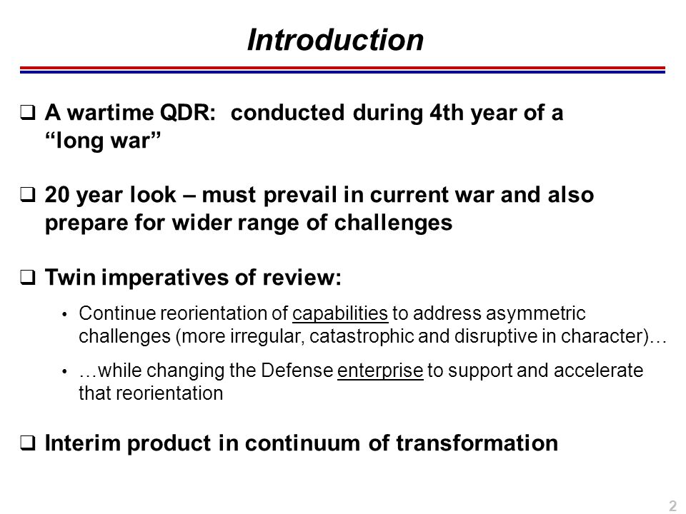 2  A wartime QDR: conducted during 4th year of a long war  20 year look – must prevail in current war and also prepare for wider range of challenges  Twin imperatives of review: Continue reorientation of capabilities to address asymmetric challenges (more irregular, catastrophic and disruptive in character)… …while changing the Defense enterprise to support and accelerate that reorientation  Interim product in continuum of transformation Introduction