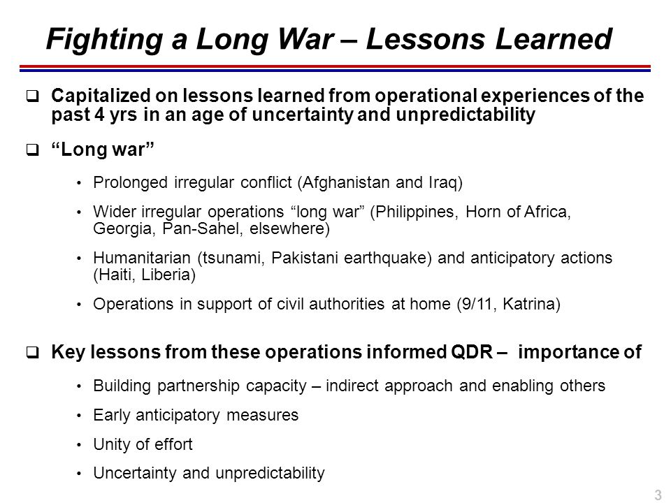 3  Capitalized on lessons learned from operational experiences of the past 4 yrs in an age of uncertainty and unpredictability  Long war  Key lessons from these operations informed QDR – importance of Fighting a Long War – Lessons Learned Prolonged irregular conflict (Afghanistan and Iraq) Wider irregular operations long war (Philippines, Horn of Africa, Georgia, Pan-Sahel, elsewhere) Humanitarian (tsunami, Pakistani earthquake) and anticipatory actions (Haiti, Liberia) Operations in support of civil authorities at home (9/11, Katrina) Building partnership capacity – indirect approach and enabling others Early anticipatory measures Unity of effort Uncertainty and unpredictability