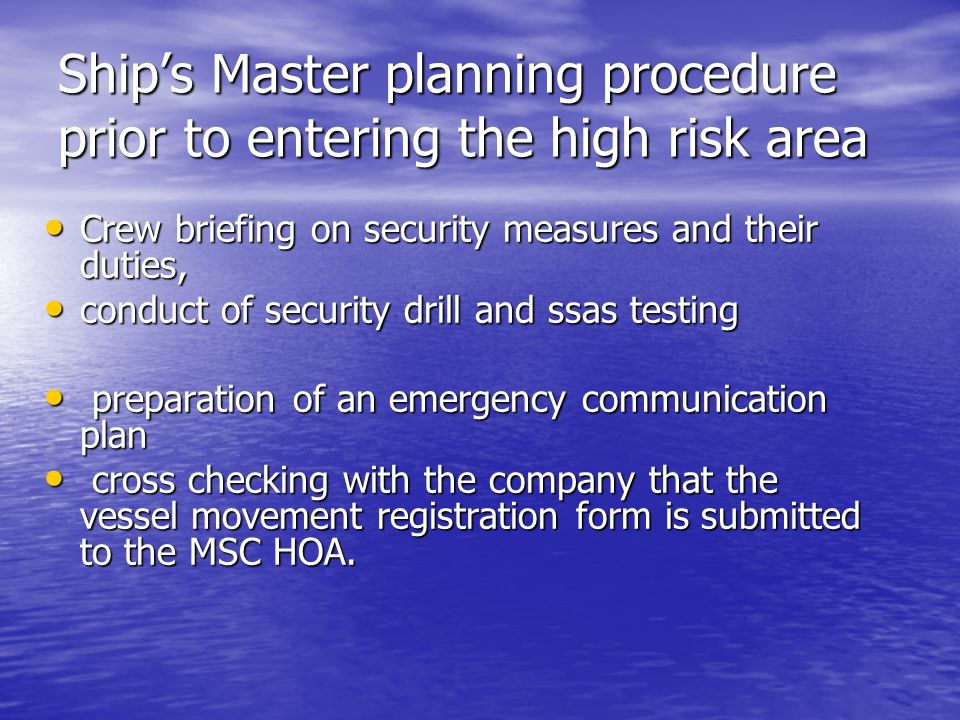 Ship's Master planning procedure prior to entering the high risk area Crew briefing on security measures and their duties, Crew briefing on security measures and their duties, conduct of security drill and ssas testing conduct of security drill and ssas testing preparation of an emergency communication plan preparation of an emergency communication plan cross checking with the company that the vessel movement registration form is submitted to the MSC HOA.