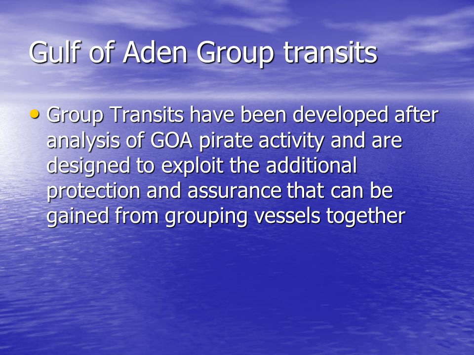Gulf of Aden Group transits Group Transits have been developed after analysis of GOA pirate activity and are designed to exploit the additional protection and assurance that can be gained from grouping vessels together Group Transits have been developed after analysis of GOA pirate activity and are designed to exploit the additional protection and assurance that can be gained from grouping vessels together