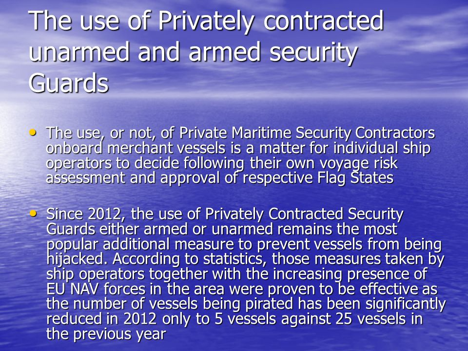 The use of Privately contracted unarmed and armed security Guards The use, or not, of Private Maritime Security Contractors onboard merchant vessels is a matter for individual ship operators to decide following their own voyage risk assessment and approval of respective Flag States The use, or not, of Private Maritime Security Contractors onboard merchant vessels is a matter for individual ship operators to decide following their own voyage risk assessment and approval of respective Flag States Since 2012, the use of Privately Contracted Security Guards either armed or unarmed remains the most popular additional measure to prevent vessels from being hijacked.