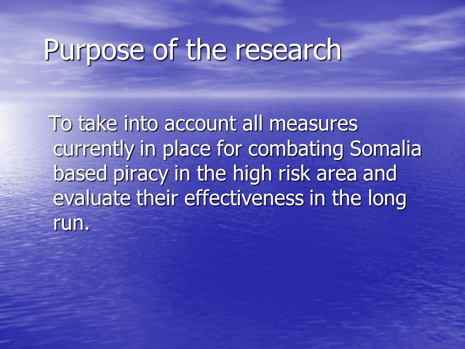 Purpose of the research To take into account all measures currently in place for combating Somalia based piracy in the high risk area and evaluate their effectiveness in the long run.
