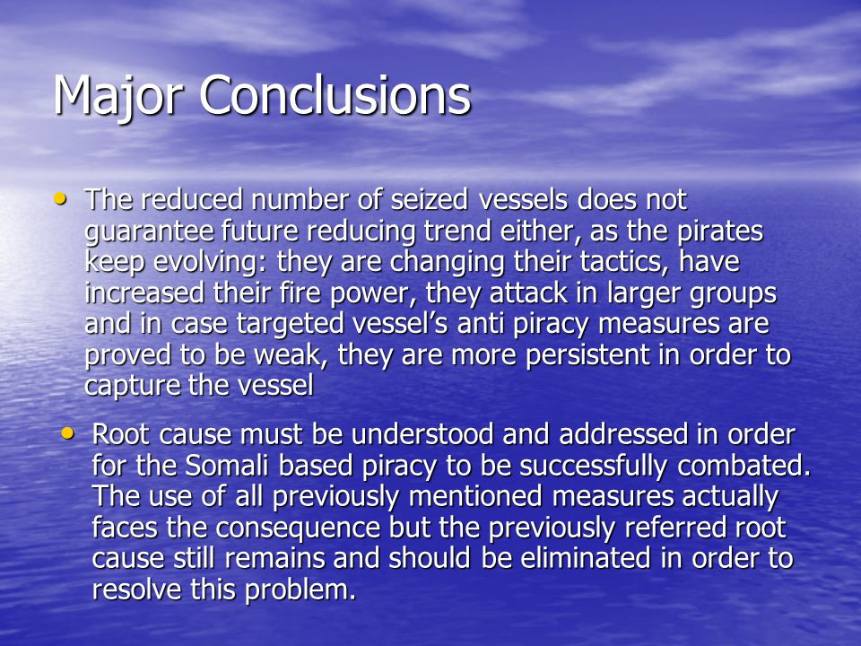 Major Conclusions The reduced number of seized vessels does not guarantee future reducing trend either, as the pirates keep evolving: they are changing their tactics, have increased their fire power, they attack in larger groups and in case targeted vessel's anti piracy measures are proved to be weak, they are more persistent in order to capture the vessel The reduced number of seized vessels does not guarantee future reducing trend either, as the pirates keep evolving: they are changing their tactics, have increased their fire power, they attack in larger groups and in case targeted vessel's anti piracy measures are proved to be weak, they are more persistent in order to capture the vessel Root cause must be understood and addressed in order for the Somali based piracy to be successfully combated.