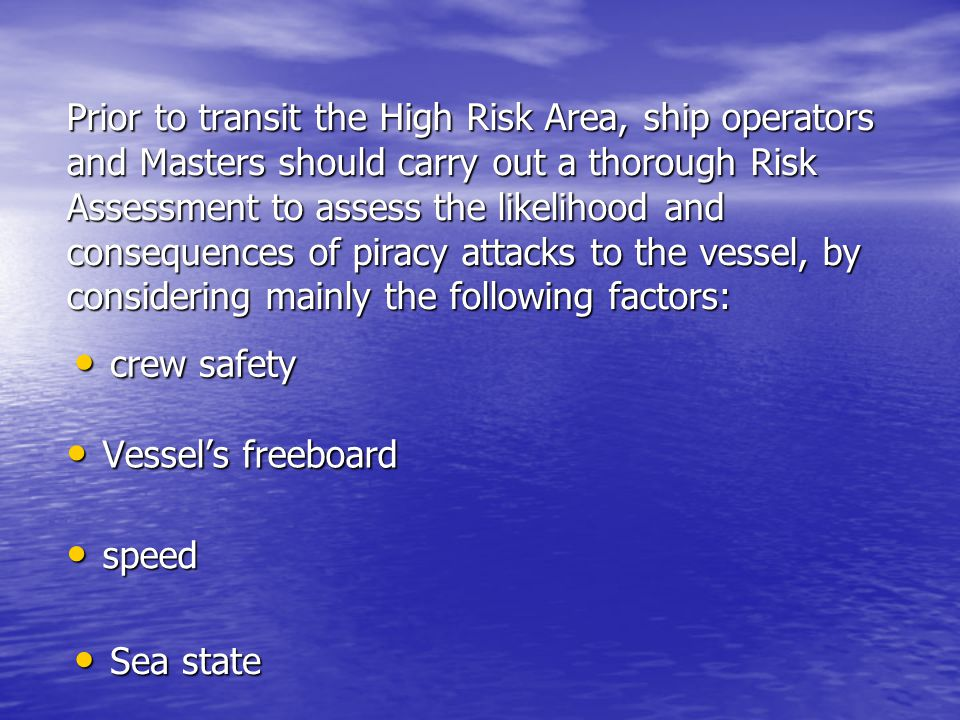 Prior to transit the High Risk Area, ship operators and Masters should carry out a thorough Risk Assessment to assess the likelihood and consequences of piracy attacks to the vessel, by considering mainly the following factors: Vessel's freeboard Vessel's freeboard crew safety crew safety Sea state Sea state speed speed