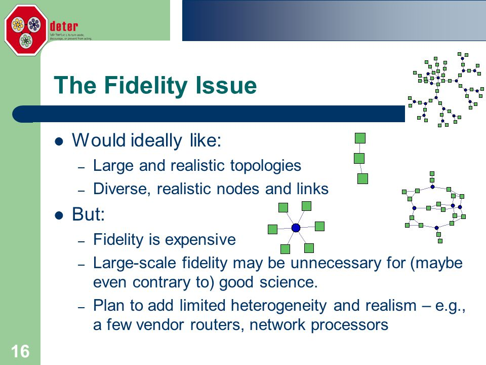 16 The Fidelity Issue Would ideally like: – Large and realistic topologies – Diverse, realistic nodes and links But: – Fidelity is expensive – Large-scale fidelity may be unnecessary for (maybe even contrary to) good science.
