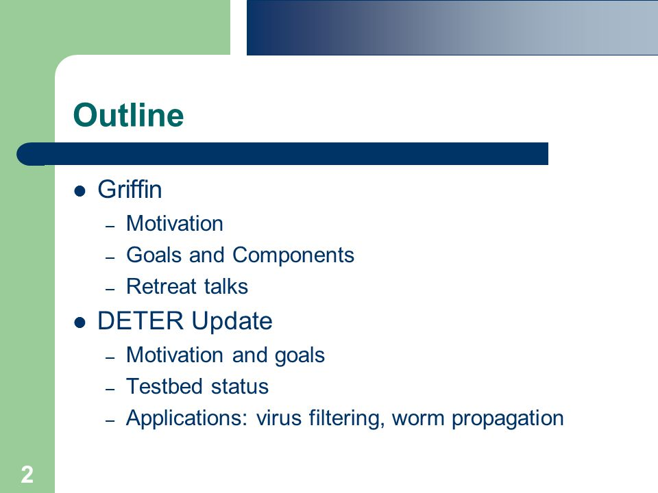 2 Outline Griffin – Motivation – Goals and Components – Retreat talks DETER Update – Motivation and goals – Testbed status – Applications: virus filtering, worm propagation