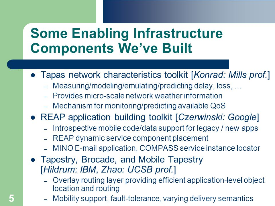 5 Some Enabling Infrastructure Components We've Built Tapas network characteristics toolkit [Konrad: Mills prof.] – Measuring/modeling/emulating/predicting delay, loss, … – Provides micro-scale network weather information – Mechanism for monitoring/predicting available QoS REAP application building toolkit [Czerwinski: Google] – Introspective mobile code/data support for legacy / new apps – REAP dynamic service component placement – MINO E-mail application, COMPASS service instance locator Tapestry, Brocade, and Mobile Tapestry [Hildrum: IBM, Zhao: UCSB prof.] – Overlay routing layer providing efficient application-level object location and routing – Mobility support, fault-tolerance, varying delivery semantics