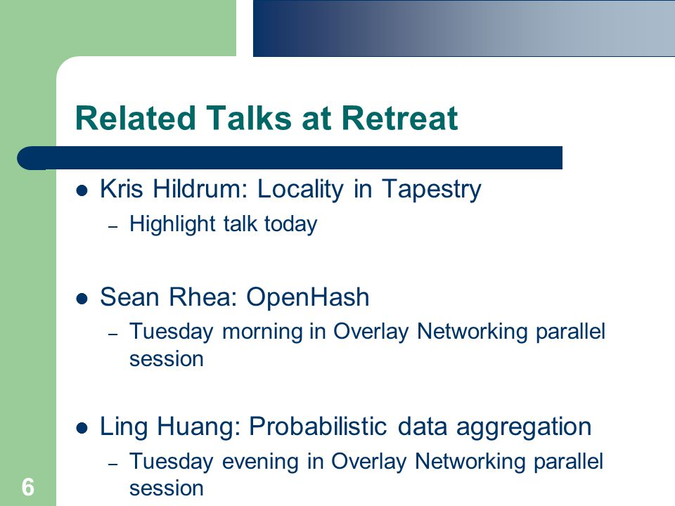 6 Related Talks at Retreat Kris Hildrum: Locality in Tapestry – Highlight talk today Sean Rhea: OpenHash – Tuesday morning in Overlay Networking parallel session Ling Huang: Probabilistic data aggregation – Tuesday evening in Overlay Networking parallel session