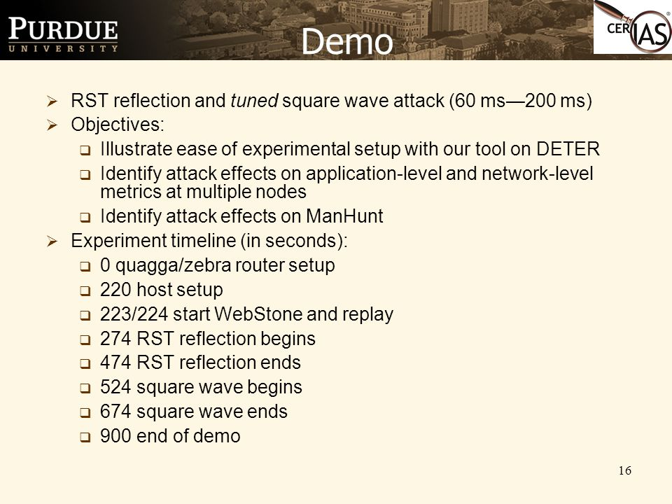 16 Demo  RST reflection and tuned square wave attack (60 ms—200 ms)  Objectives:  Illustrate ease of experimental setup with our tool on DETER  Identify attack effects on application-level and network-level metrics at multiple nodes  Identify attack effects on ManHunt  Experiment timeline (in seconds):  0 quagga/zebra router setup  220 host setup  223/224 start WebStone and replay  274 RST reflection begins  474 RST reflection ends  524 square wave begins  674 square wave ends  900 end of demo