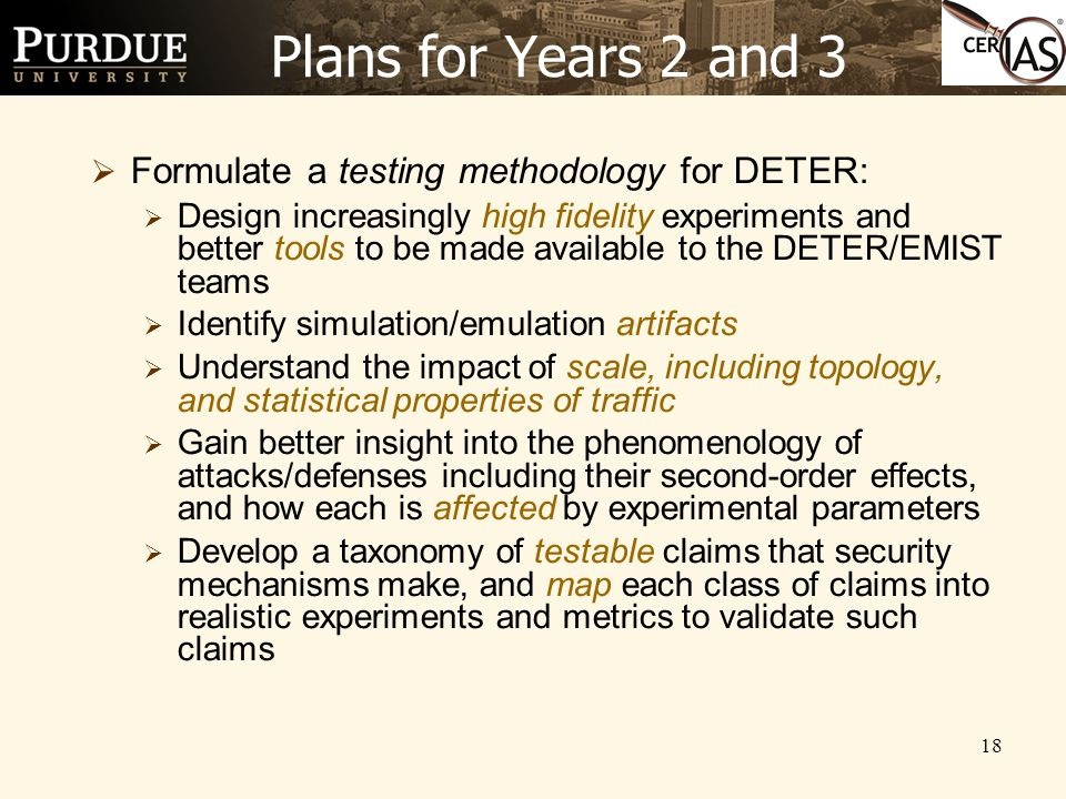 18 Plans for Years 2 and 3  Formulate a testing methodology for DETER:  Design increasingly high fidelity experiments and better tools to be made available to the DETER/EMIST teams  Identify simulation/emulation artifacts  Understand the impact of scale, including topology, and statistical properties of traffic  Gain better insight into the phenomenology of attacks/defenses including their second-order effects, and how each is affected by experimental parameters  Develop a taxonomy of testable claims that security mechanisms make, and map each class of claims into realistic experiments and metrics to validate such claims