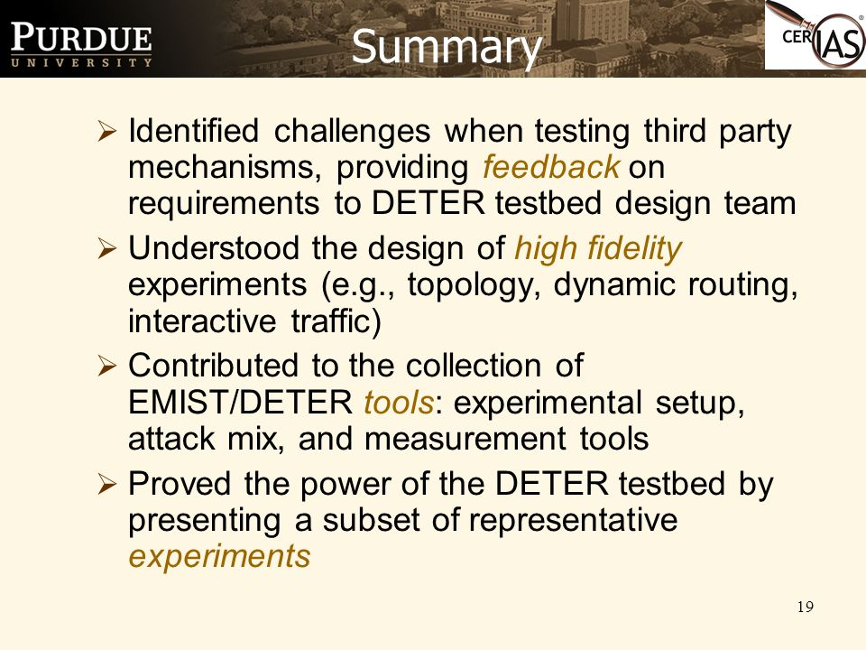 19 Summary  Identified challenges when testing third party mechanisms, providing feedback on requirements to DETER testbed design team  Understood the design of high fidelity experiments (e.g., topology, dynamic routing, interactive traffic)  Contributed to the collection of EMIST/DETER tools: experimental setup, attack mix, and measurement tools  Proved the power of the DETER testbed by presenting a subset of representative experiments