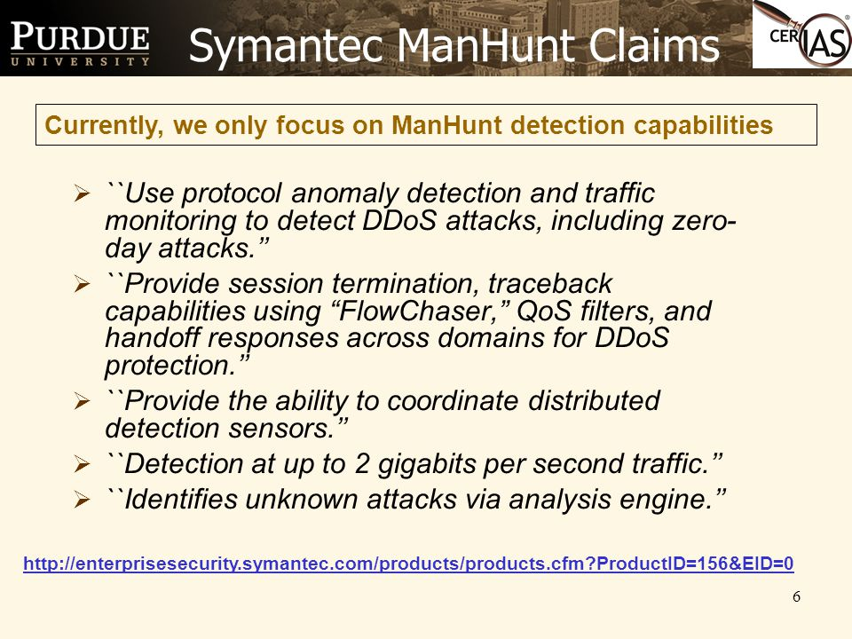 6 Symantec ManHunt Claims  ``Use protocol anomaly detection and traffic monitoring to detect DDoS attacks, including zero- day attacks.''  ``Provide session termination, traceback capabilities using FlowChaser, QoS filters, and handoff responses across domains for DDoS protection.''  ``Provide the ability to coordinate distributed detection sensors.''  ``Detection at up to 2 gigabits per second traffic.''  ``Identifies unknown attacks via analysis engine.'' Currently, we only focus on ManHunt detection capabilities http://enterprisesecurity.symantec.com/products/products.cfm ProductID=156&EID=0