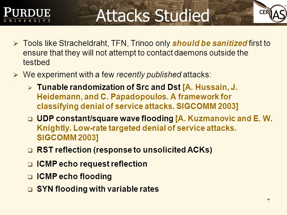 7 Attacks Studied  Tools like Stracheldraht, TFN, Trinoo only should be sanitized first to ensure that they will not attempt to contact daemons outside the testbed  We experiment with a few recently published attacks:  Tunable randomization of Src and Dst [A.