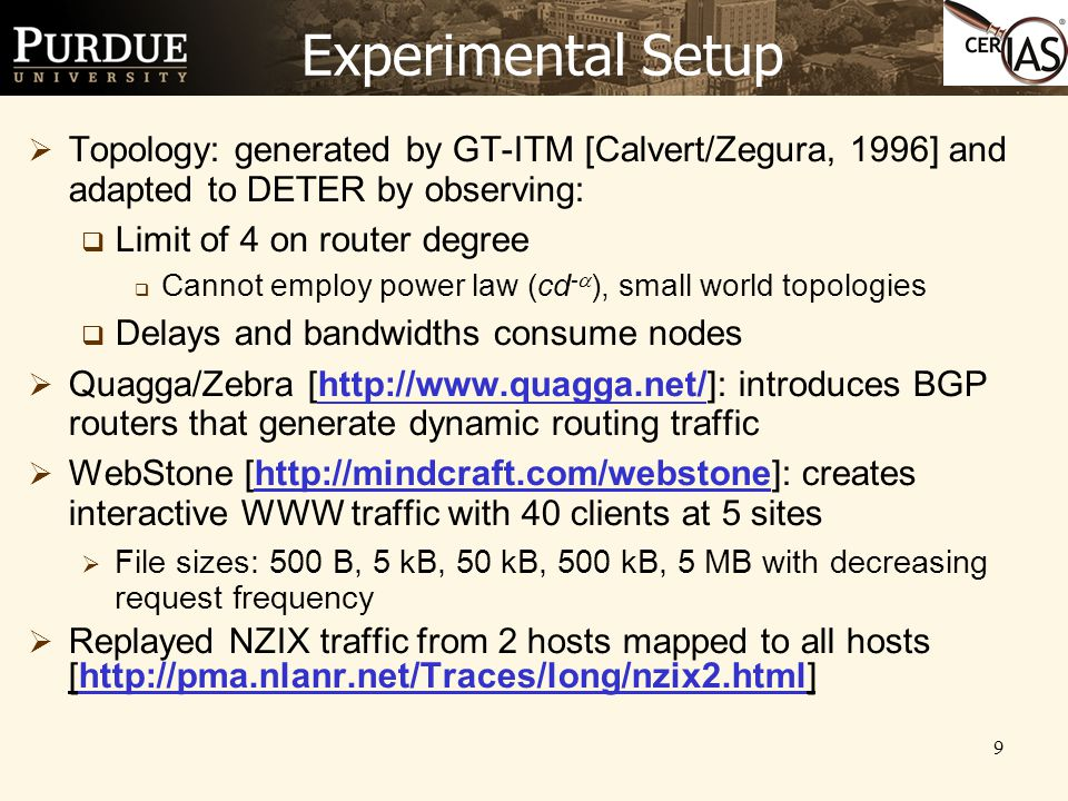 9 Experimental Setup  Topology: generated by GT-ITM [Calvert/Zegura, 1996] and adapted to DETER by observing:  Limit of 4 on router degree  Cannot