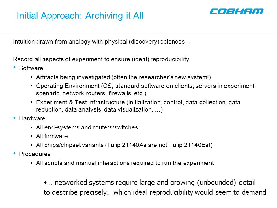 Initial Approach: Archiving it All Intuition drawn from analogy with physical (discovery) sciences… Record all aspects of experiment to ensure (ideal) reproducibility Software Artifacts being investigated (often the researcher's new system!) Operating Environment (OS, standard software on clients, servers in experiment scenario, network routers, firewalls, etc.) Experiment & Test Infrastructure (initialization, control, data collection, data reduction, data analysis, data visualization, …) Hardware All end-systems and routers/switches All firmware All chips/chipset variants (Tulip 21140As are not Tulip 21140Es!) Procedures All scripts and manual interactions required to run the experiment … networked systems require large and growing (unbounded) detail to describe precisely… which ideal reproducibility would seem to demand