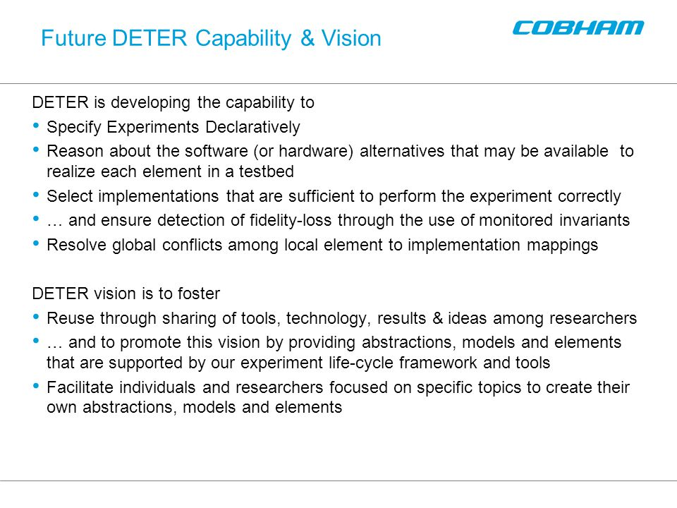 Future DETER Capability & Vision DETER is developing the capability to Specify Experiments Declaratively Reason about the software (or hardware) alternatives that may be available to realize each element in a testbed Select implementations that are sufficient to perform the experiment correctly … and ensure detection of fidelity-loss through the use of monitored invariants Resolve global conflicts among local element to implementation mappings DETER vision is to foster Reuse through sharing of tools, technology, results & ideas among researchers … and to promote this vision by providing abstractions, models and elements that are supported by our experiment life-cycle framework and tools Facilitate individuals and researchers focused on specific topics to create their own abstractions, models and elements