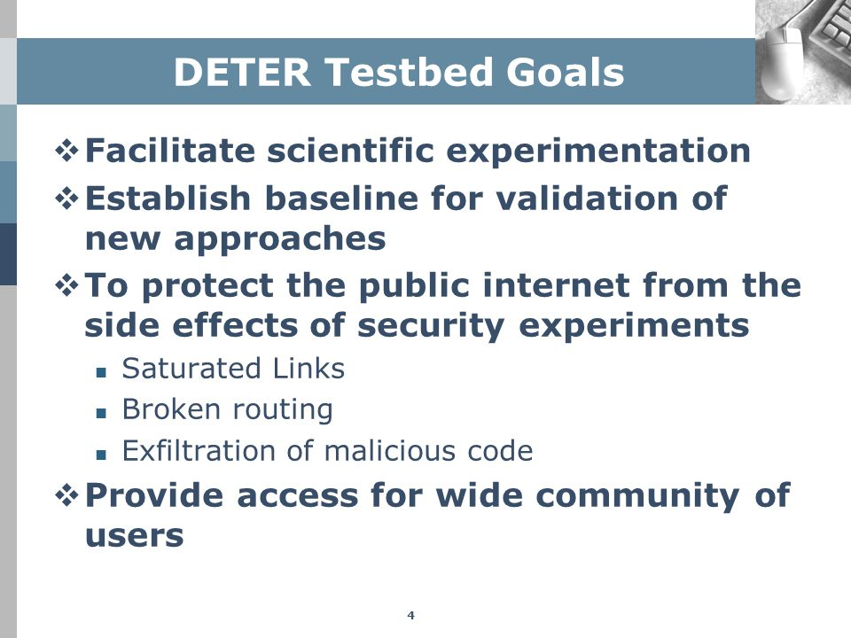 DETER Testbed Goals  Facilitate scientific experimentation  Establish baseline for validation of new approaches  To protect the public internet fro