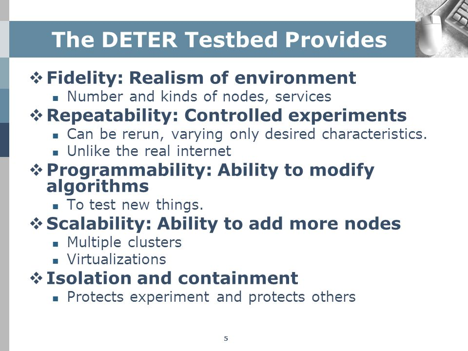 The DETER Testbed Provides  Fidelity: Realism of environment Number and kinds of nodes, services  Repeatability: Controlled experiments Can be rerun