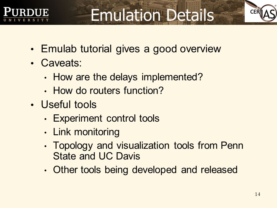 14 Emulation Details Emulab tutorial gives a good overview Caveats: How are the delays implemented? How do routers function? Useful tools Experiment c