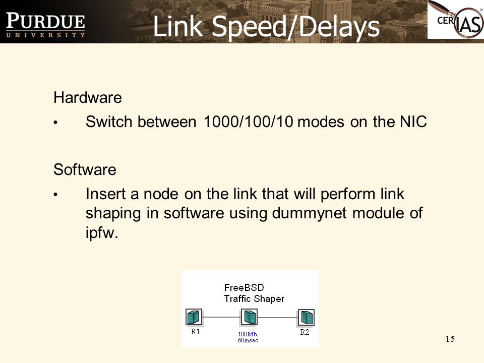 15 Link Speed/Delays Hardware Switch between 1000/100/10 modes on the NIC Software Insert a node on the link that will perform link shaping in software using dummynet module of ipfw.