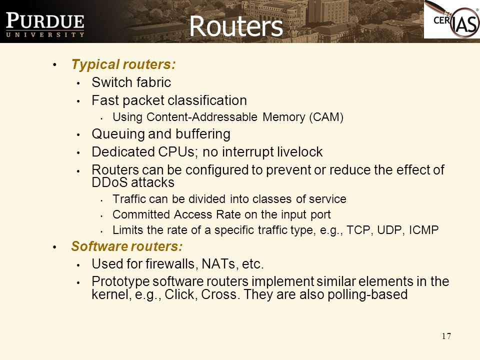17 Routers Typical routers: Switch fabric Fast packet classification Using Content-Addressable Memory (CAM) Queuing and buffering Dedicated CPUs; no interrupt livelock Routers can be configured to prevent or reduce the effect of DDoS attacks Traffic can be divided into classes of service Committed Access Rate on the input port Limits the rate of a specific traffic type, e.g., TCP, UDP, ICMP Software routers: Used for firewalls, NATs, etc.