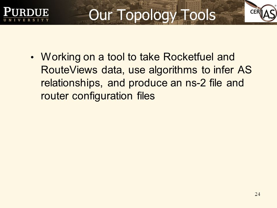 24 Our Topology Tools Working on a tool to take Rocketfuel and RouteViews data, use algorithms to infer AS relationships, and produce an ns-2 file and router configuration files