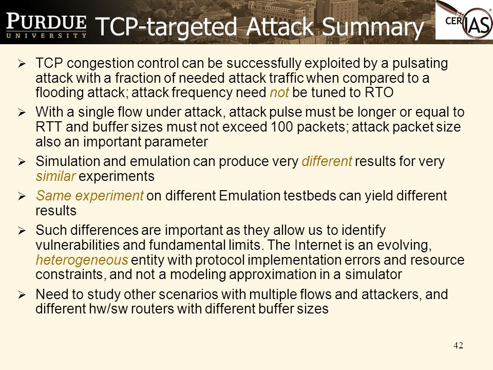 42 TCP-targeted Attack Summary  TCP congestion control can be successfully exploited by a pulsating attack with a fraction of needed attack traffic when compared to a flooding attack; attack frequency need not be tuned to RTO  With a single flow under attack, attack pulse must be longer or equal to RTT and buffer sizes must not exceed 100 packets; attack packet size also an important parameter  Simulation and emulation can produce very different results for very similar experiments  Same experiment on different Emulation testbeds can yield different results  Such differences are important as they allow us to identify vulnerabilities and fundamental limits.
