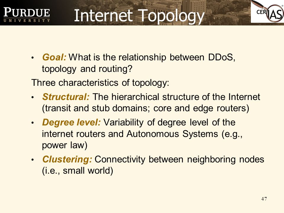 47 Internet Topology Goal: What is the relationship between DDoS, topology and routing? Three characteristics of topology: Structural: The hierarchica