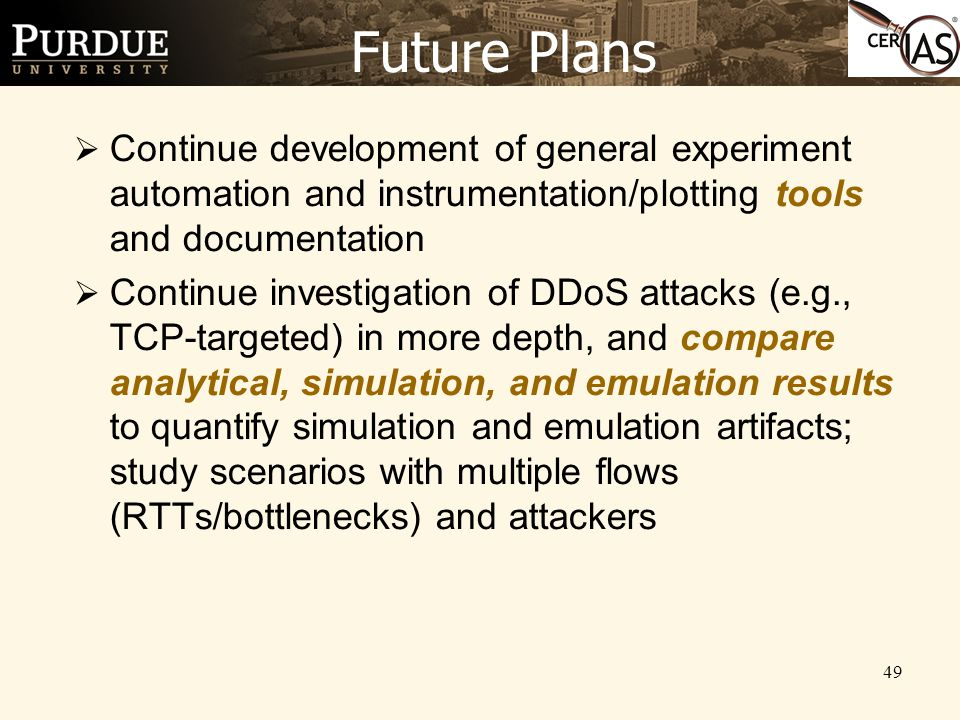 49 Future Plans  Continue development of general experiment automation and instrumentation/plotting tools and documentation  Continue investigation of DDoS attacks (e.g., TCP-targeted) in more depth, and compare analytical, simulation, and emulation results to quantify simulation and emulation artifacts; study scenarios with multiple flows (RTTs/bottlenecks) and attackers