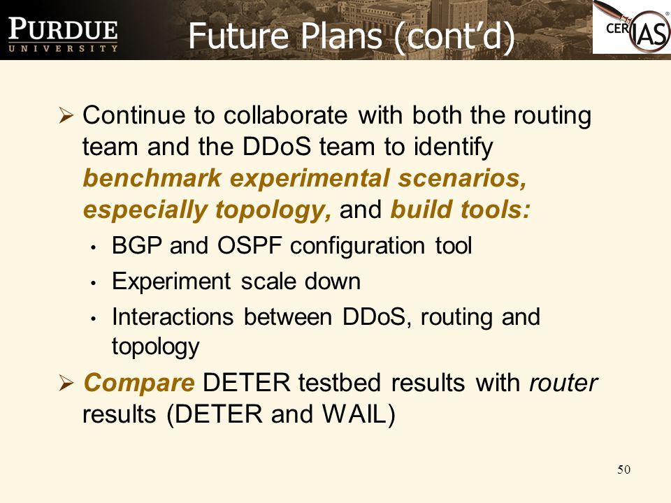 50 Future Plans (cont'd)  Continue to collaborate with both the routing team and the DDoS team to identify benchmark experimental scenarios, especial