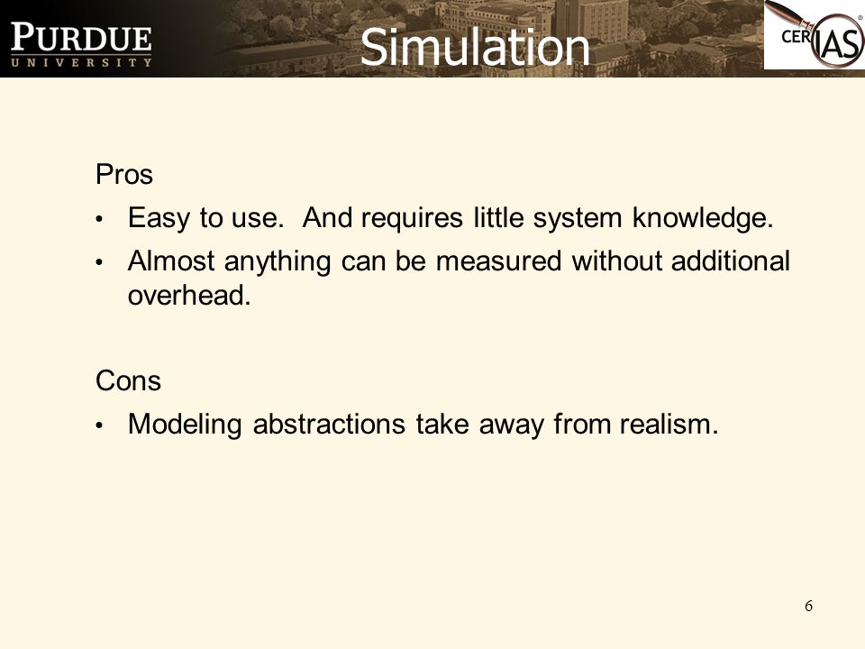 6 Simulation Pros Easy to use. And requires little system knowledge. Almost anything can be measured without additional overhead. Cons Modeling abstra