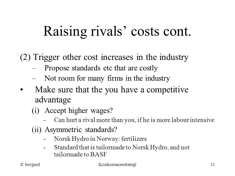 © SørgardKonkurransestrategi11 Raising rivals' costs cont. (2) Trigger other cost increases in the industry –Propose standards etc that are costly –No