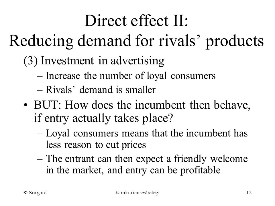 © SørgardKonkurransestrategi12 Direct effect II: Reducing demand for rivals' products (3) Investment in advertising –Increase the number of loyal consumers –Rivals' demand is smaller BUT: How does the incumbent then behave, if entry actually takes place.
