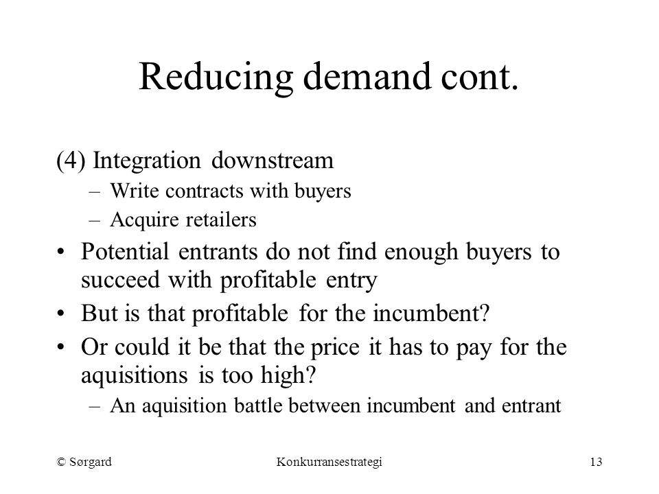 © SørgardKonkurransestrategi13 (4) Integration downstream –Write contracts with buyers –Acquire retailers Potential entrants do not find enough buyers to succeed with profitable entry But is that profitable for the incumbent.