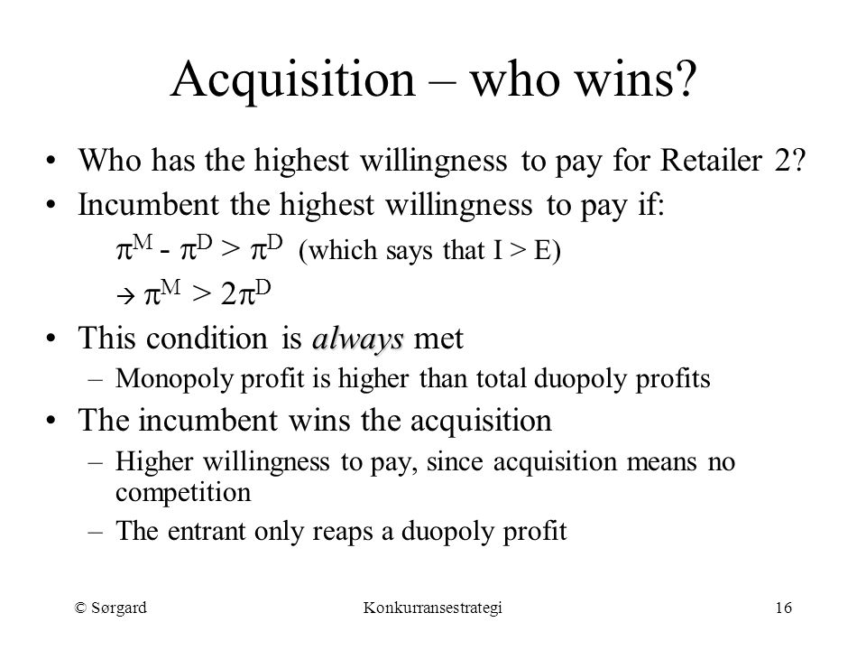 © SørgardKonkurransestrategi16 Acquisition – who wins? Who has the highest willingness to pay for Retailer 2? Incumbent the highest willingness to pay