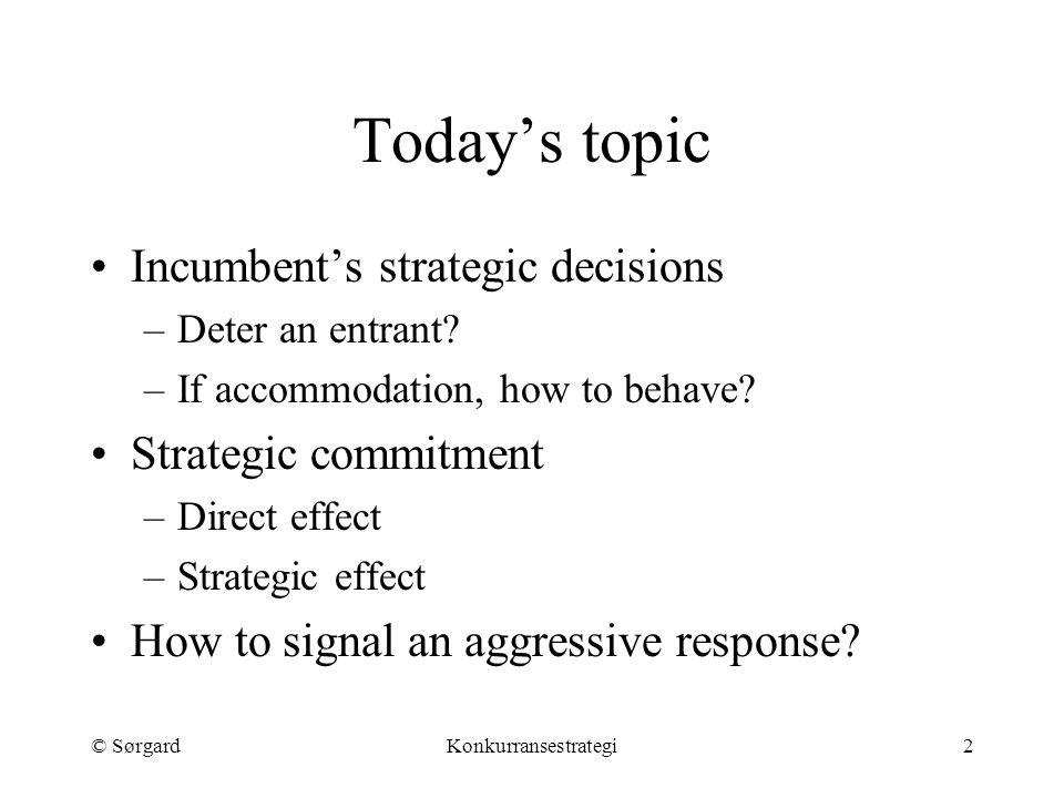 © SørgardKonkurransestrategi2 Today's topic Incumbent's strategic decisions –Deter an entrant.