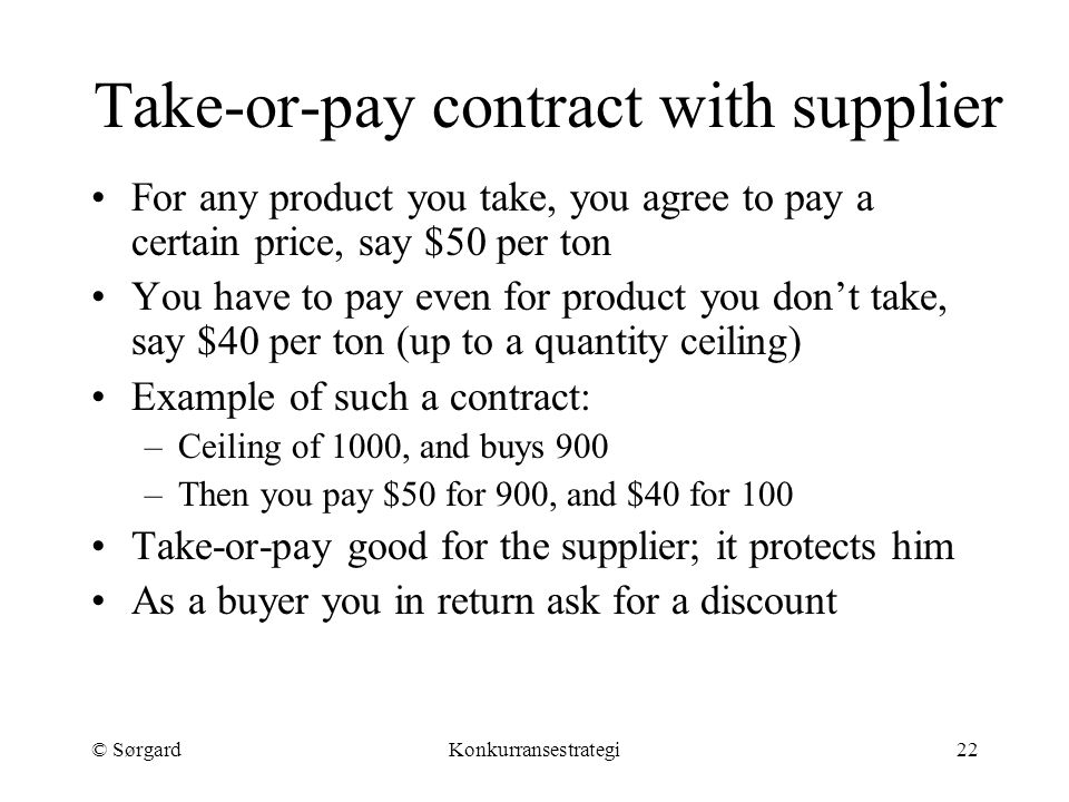 © SørgardKonkurransestrategi22 Take-or-pay contract with supplier For any product you take, you agree to pay a certain price, say $50 per ton You have