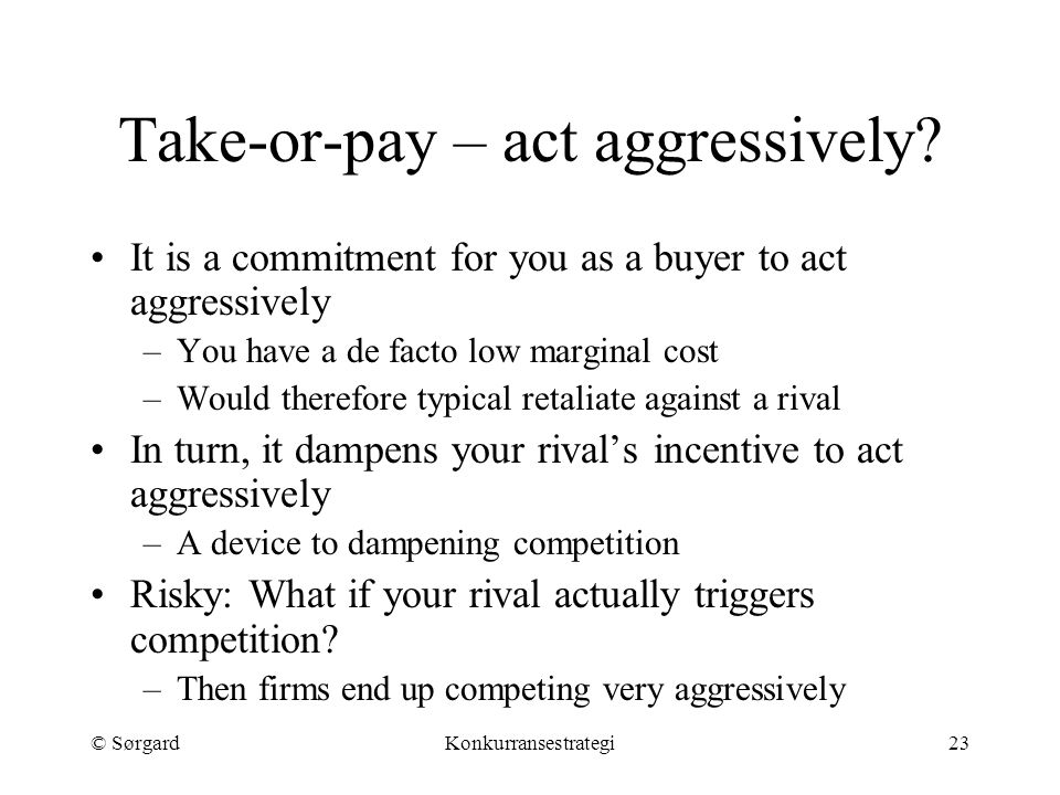 © SørgardKonkurransestrategi23 Take-or-pay – act aggressively? It is a commitment for you as a buyer to act aggressively –You have a de facto low marg
