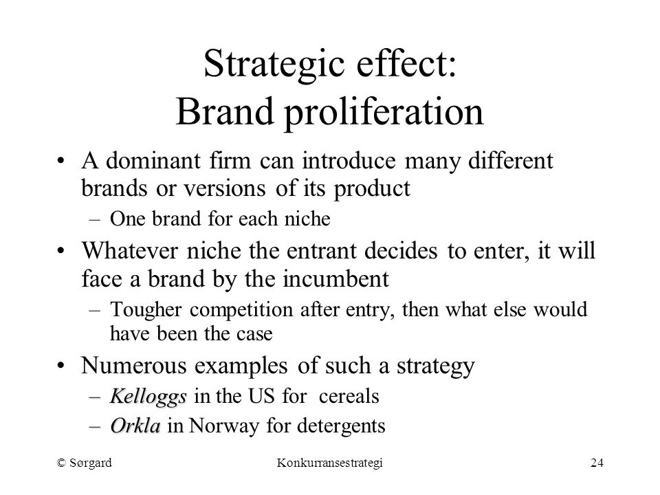 © SørgardKonkurransestrategi24 Strategic effect: Brand proliferation A dominant firm can introduce many different brands or versions of its product –O