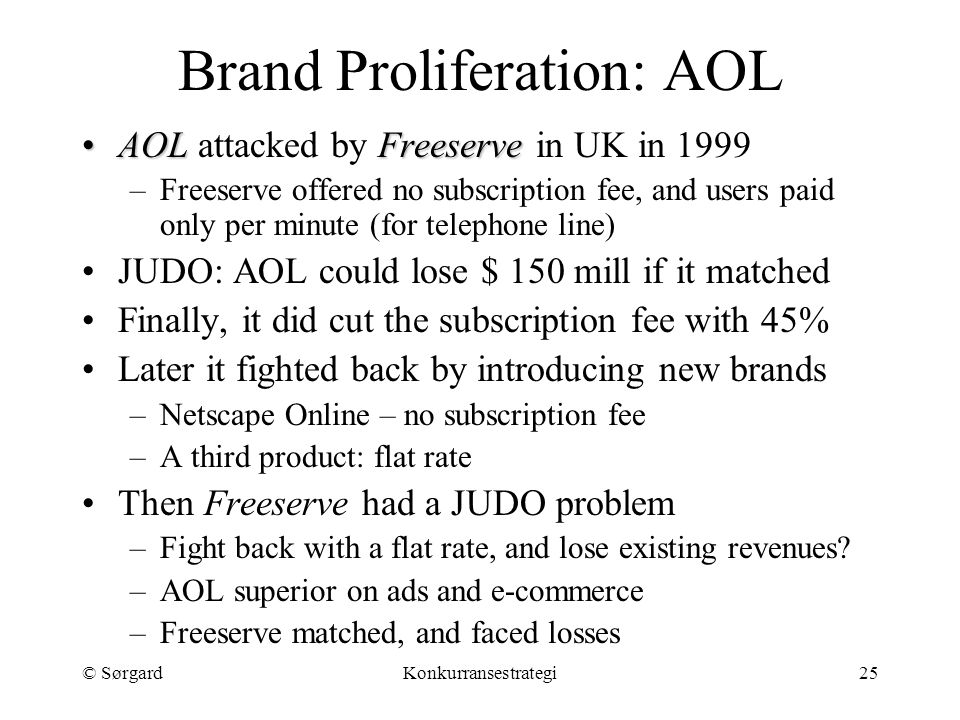 © SørgardKonkurransestrategi25 Brand Proliferation: AOL AOLFreeserveAOL attacked by Freeserve in UK in 1999 –Freeserve offered no subscription fee, and users paid only per minute (for telephone line) JUDO: AOL could lose $ 150 mill if it matched Finally, it did cut the subscription fee with 45% Later it fighted back by introducing new brands –Netscape Online – no subscription fee –A third product: flat rate Then Freeserve had a JUDO problem –Fight back with a flat rate, and lose existing revenues.
