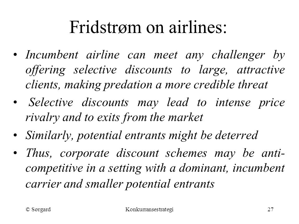 © SørgardKonkurransestrategi27 Fridstrøm on airlines: Incumbent airline can meet any challenger by offering selective discounts to large, attractive c