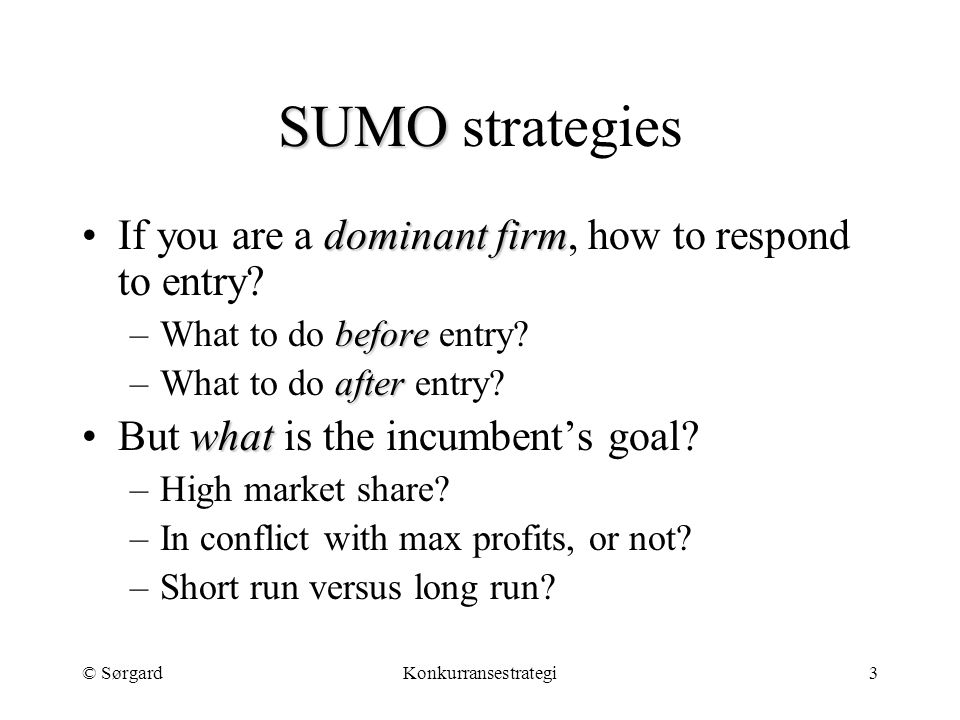 © SørgardKonkurransestrategi3 SUMO SUMO strategies dominant firmIf you are a dominant firm, how to respond to entry? before –What to do before entry?