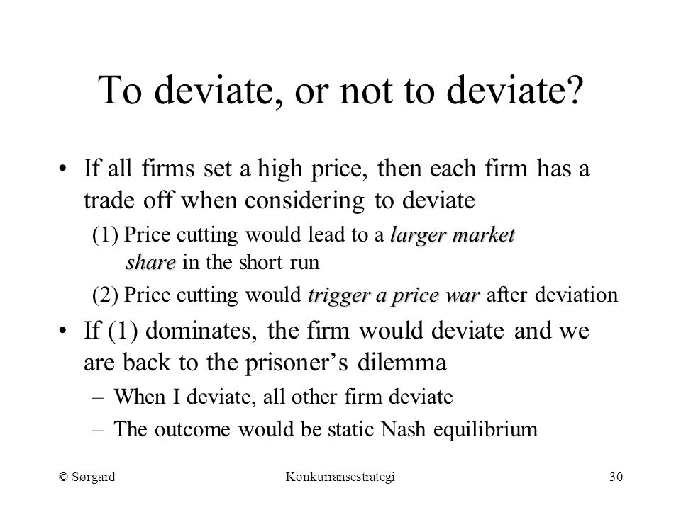 © SørgardKonkurransestrategi30 To deviate, or not to deviate? If all firms set a high price, then each firm has a trade off when considering to deviat