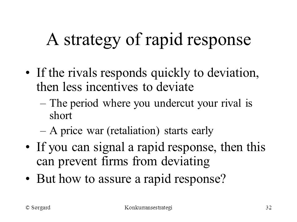 © SørgardKonkurransestrategi32 A strategy of rapid response If the rivals responds quickly to deviation, then less incentives to deviate –The period w