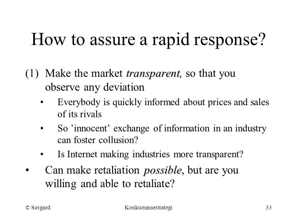 © SørgardKonkurransestrategi33 How to assure a rapid response? transparent, (1)Make the market transparent, so that you observe any deviation Everybod