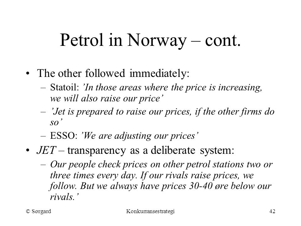 © SørgardKonkurransestrategi42 Petrol in Norway – cont. The other followed immediately: –Statoil: 'In those areas where the price is increasing, we wi