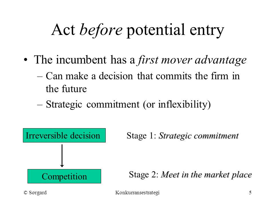 © SørgardKonkurransestrategi5 Act before potential entry The incumbent has a first mover advantage –Can make a decision that commits the firm in the f