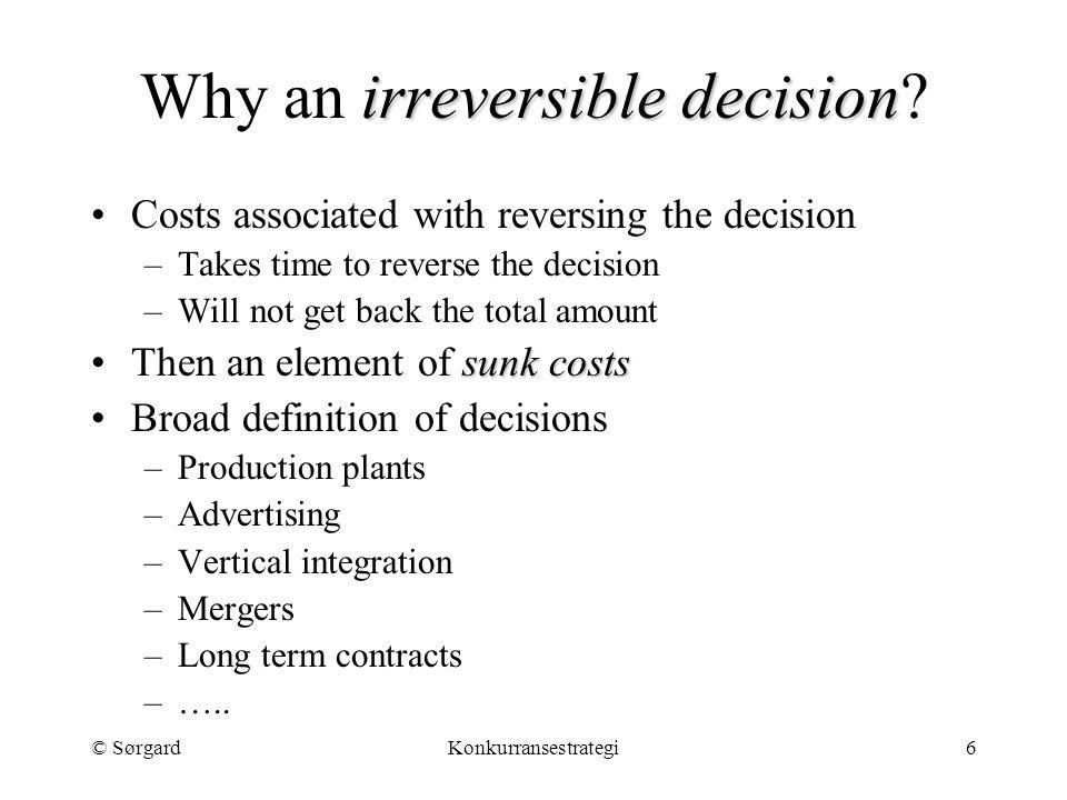 © SørgardKonkurransestrategi6 irreversible decision Why an irreversible decision? Costs associated with reversing the decision –Takes time to reverse