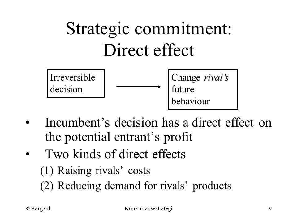 © SørgardKonkurransestrategi9 Strategic commitment: Direct effect Incumbent's decision has a direct effect on the potential entrant's profit Two kinds of direct effects (1)Raising rivals' costs (2)Reducing demand for rivals' products Irreversible decision rival's Change rival's future behaviour